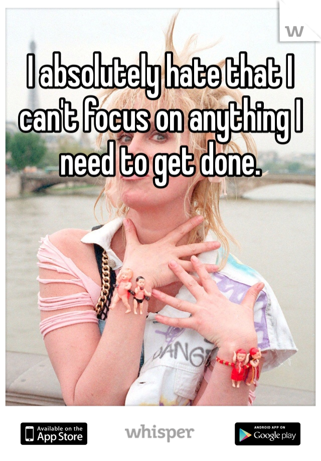 I absolutely hate that I can't focus on anything I need to get done.