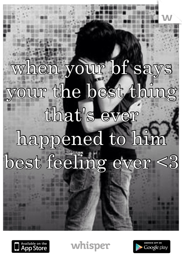 when your bf says your the best thing that's ever happened to him best feeling ever <3