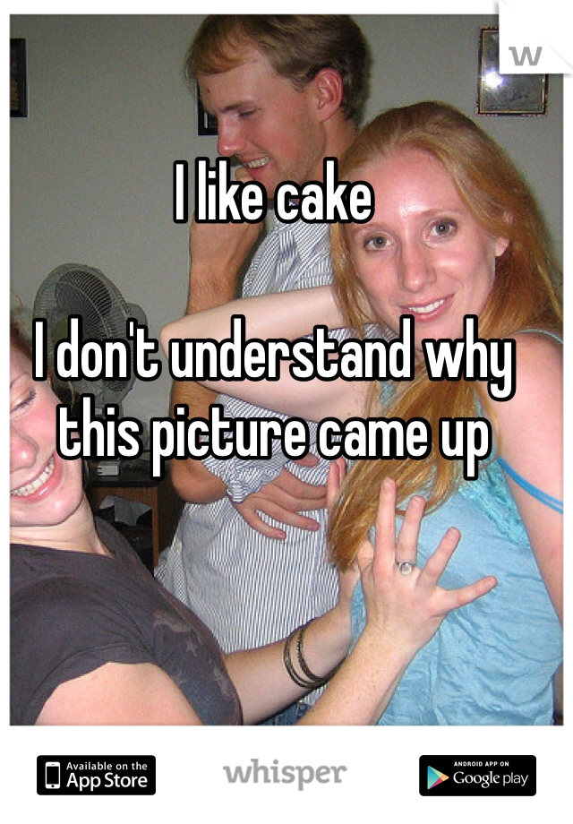 I like cake   I don't understand why this picture came up
