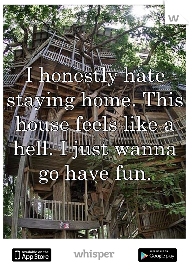 I honestly hate staying home. This house feels like a hell. I just wanna go have fun.