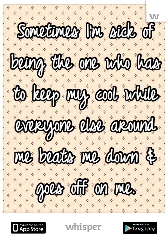 Sometimes I'm sick of being the one who has to keep my cool while everyone else around me beats me down & goes off on me.
