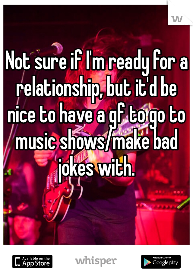 Not sure if I'm ready for a relationship, but it'd be nice to have a gf to go to music shows/make bad jokes with.