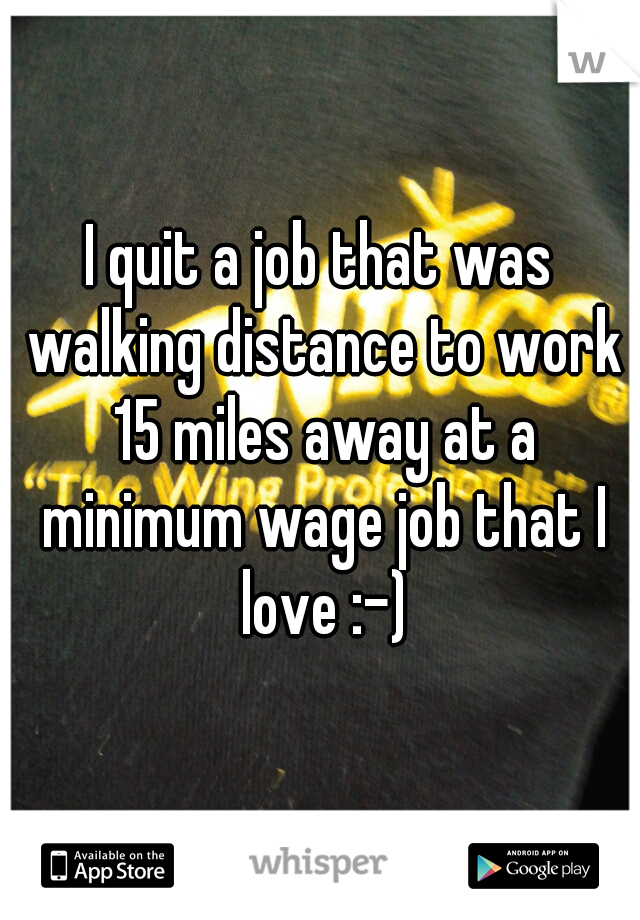 I quit a job that was walking distance to work 15 miles away at a minimum wage job that I love :-)