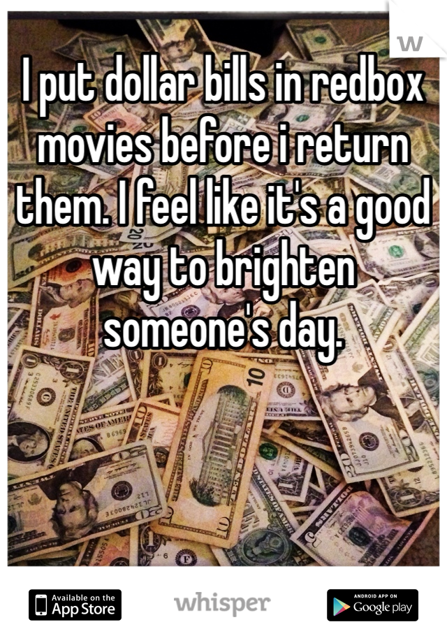 I put dollar bills in redbox movies before i return them. I feel like it's a good way to brighten someone's day.