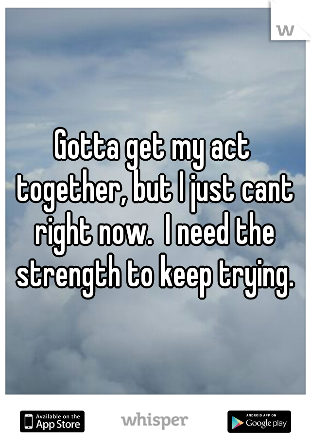 Gotta get my act together, but I just cant right now.  I need the strength to keep trying.
