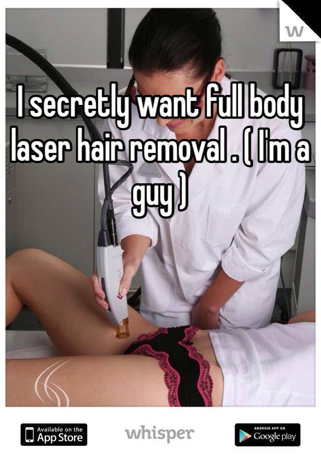 I secretly want full body laser hair removal . ( I'm a guy )