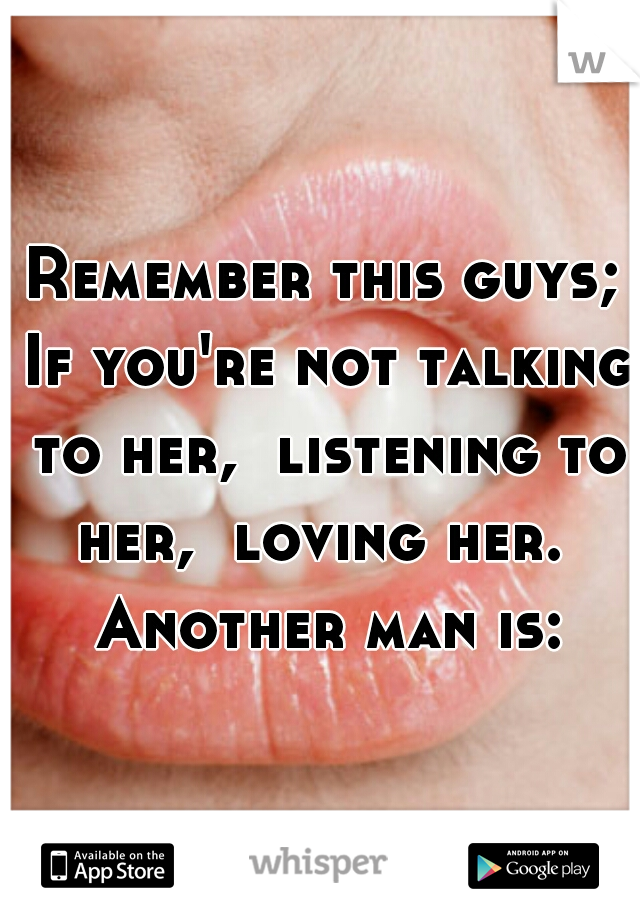 Remember this guys; If you're not talking to her,  listening to her,  loving her.  Another man is: