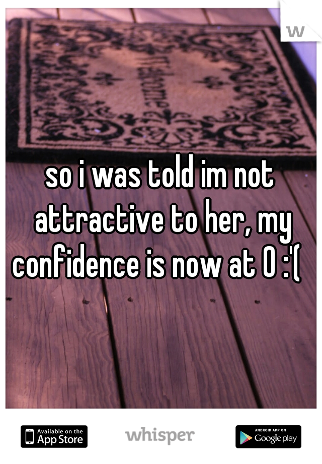 so i was told im not attractive to her, my confidence is now at 0 :'(