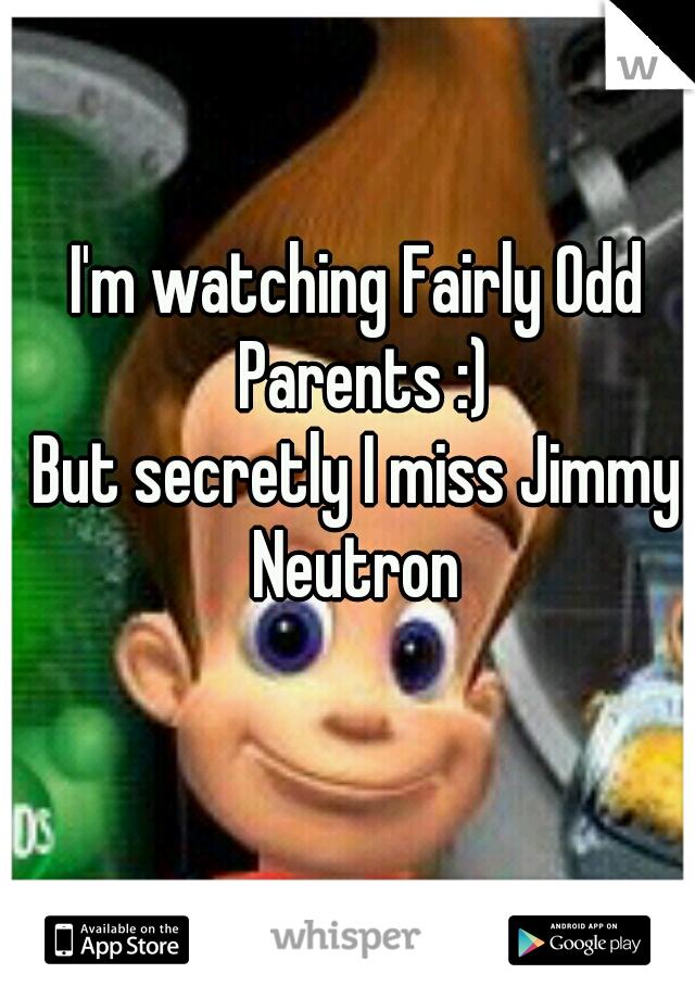 I'm watching Fairly Odd Parents :) But secretly I miss Jimmy Neutron