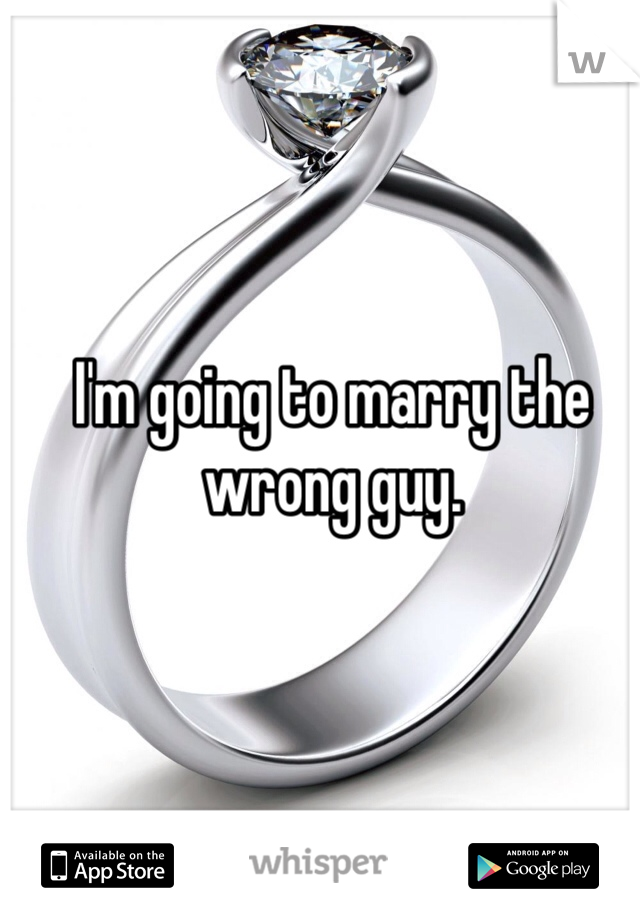 I'm going to marry the wrong guy.