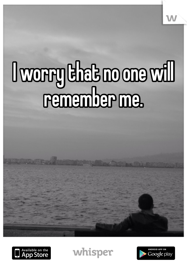 I worry that no one will remember me.