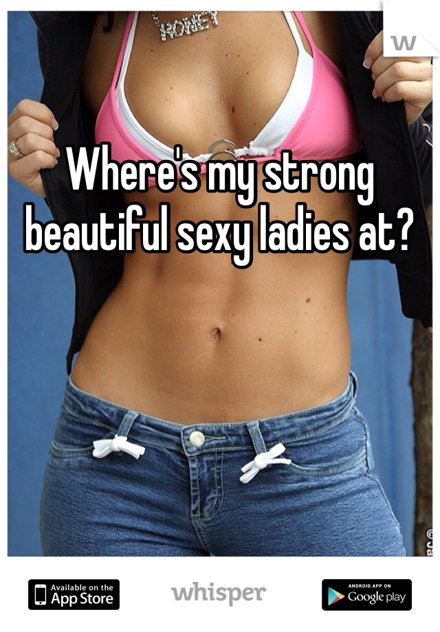 Where's my strong beautiful sexy ladies at?
