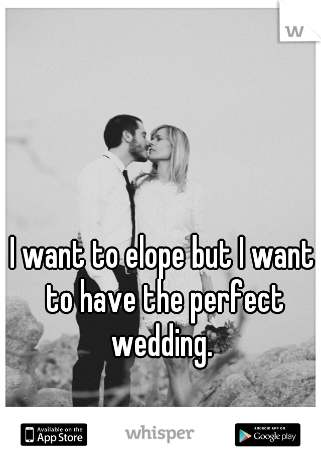 I want to elope but I want to have the perfect wedding.