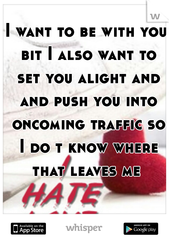I want to be with you bit I also want to set you alight and and push you into oncoming traffic so I do t know where that leaves me