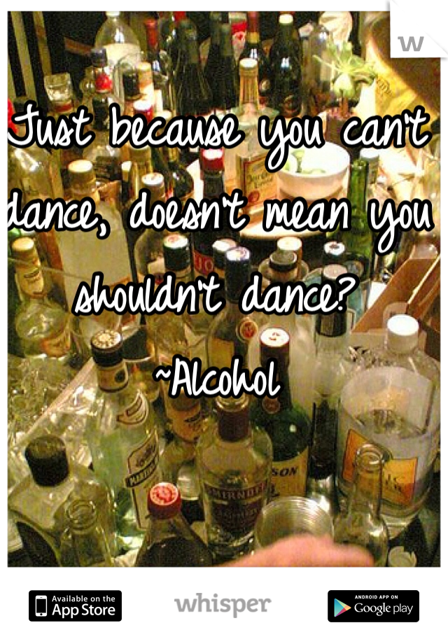 Just because you can't dance, doesn't mean you shouldn't dance? ~Alcohol