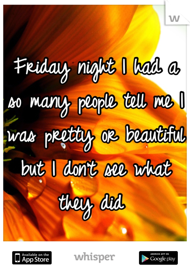 Friday night I had a so many people tell me I was pretty or beautiful but I don't see what they did