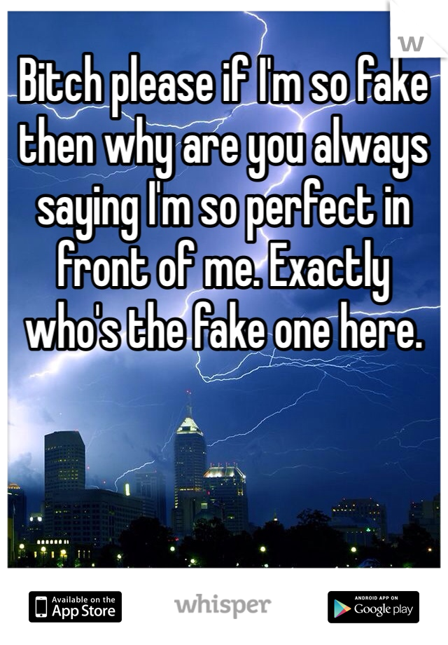 Bitch please if I'm so fake then why are you always saying I'm so perfect in front of me. Exactly who's the fake one here.