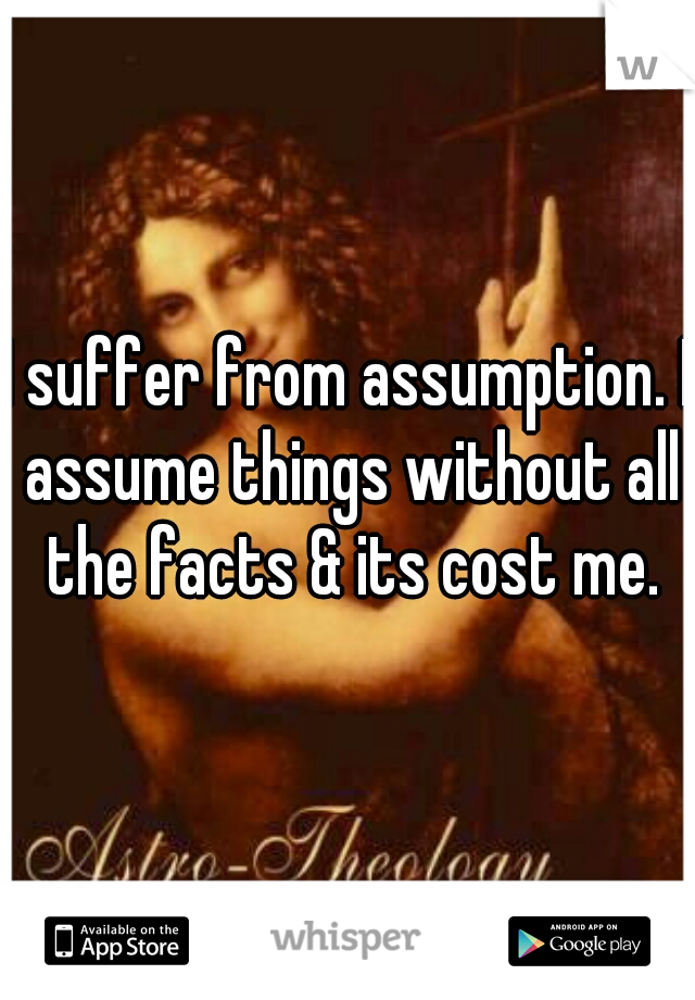 I suffer from assumption. I assume things without all the facts & its cost me.