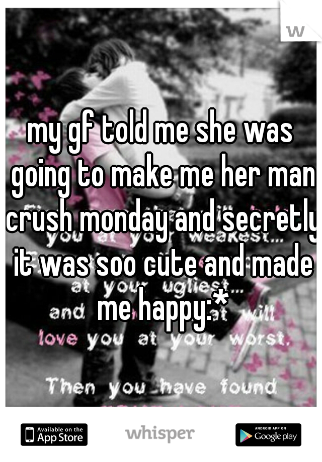 my gf told me she was going to make me her man crush monday and secretly it was soo cute and made me happy:*