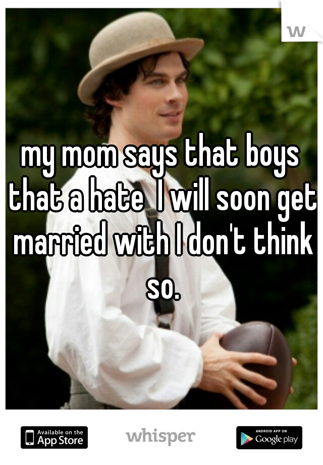 my mom says that boys that a hate  I will soon get married with I don't think so.