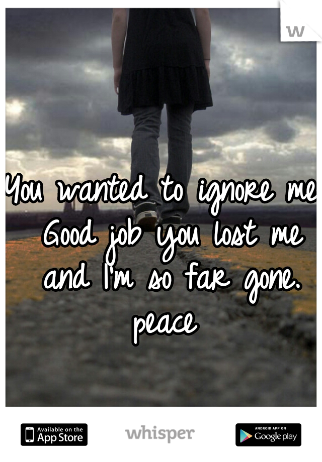 You wanted to ignore me. Good job you lost me and I'm so far gone. peace