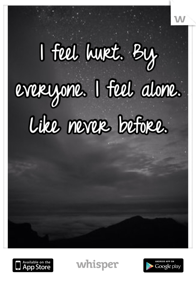 I feel hurt. By everyone. I feel alone. Like never before.