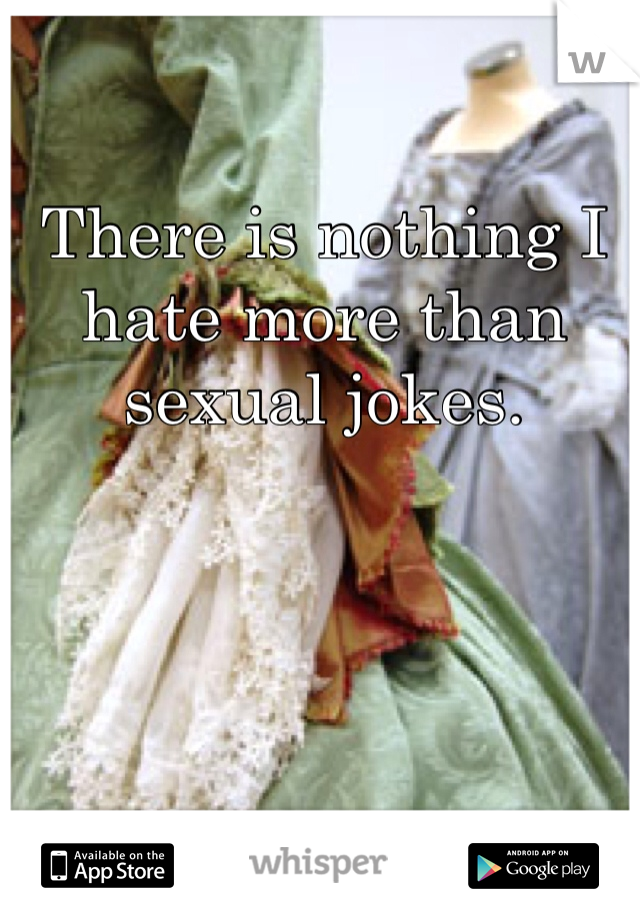 There is nothing I hate more than sexual jokes.