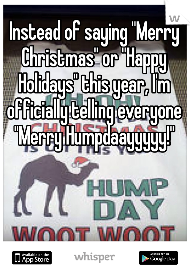 """Instead of saying """"Merry Christmas"""" or """"Happy Holidays"""" this year, I'm officially telling everyone """"Merry Humpdaayyyyy!"""""""