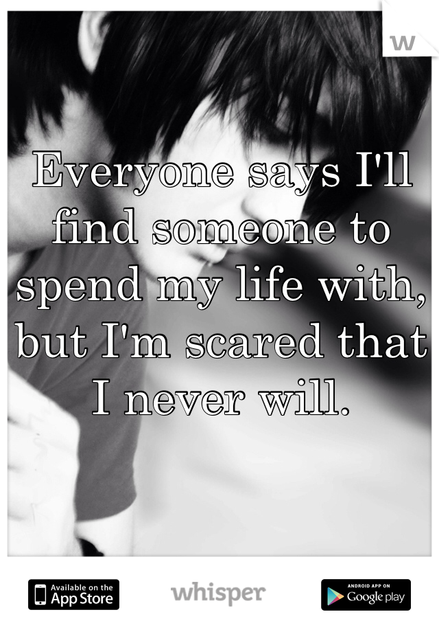 Everyone says I'll find someone to spend my life with, but I'm scared that I never will.
