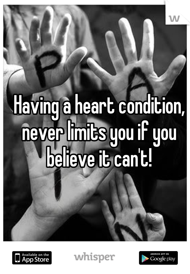 Having a heart condition, never limits you if you believe it can't!