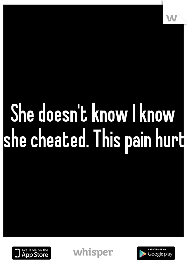 She doesn't know I know she cheated. This pain hurts