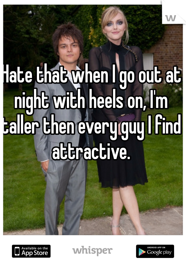 Hate that when I go out at night with heels on, I'm taller then every guy I find attractive.