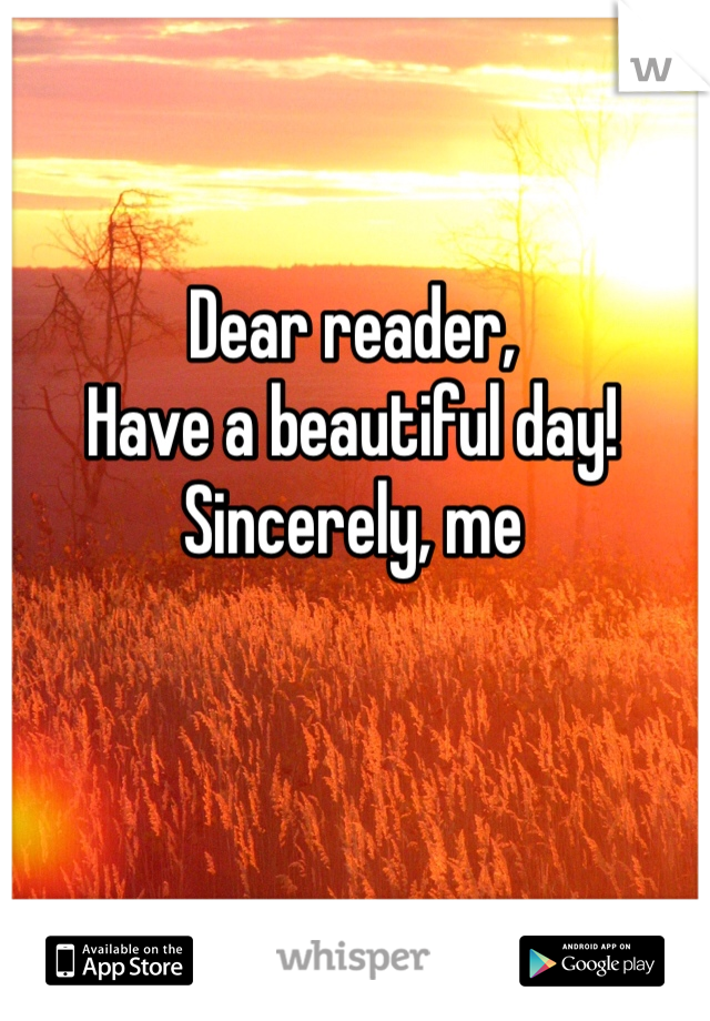 Dear reader, Have a beautiful day! Sincerely, me