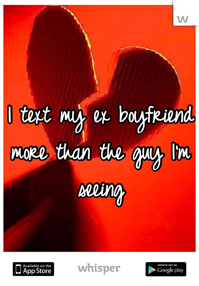 I text my ex boyfriend more than the guy I'm seeing