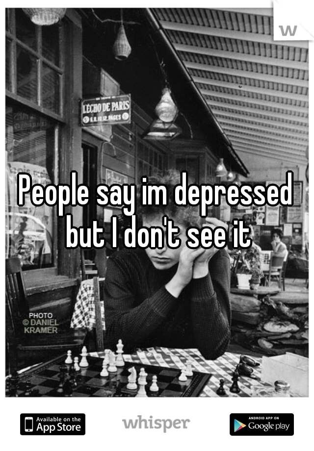 People say im depressed but I don't see it