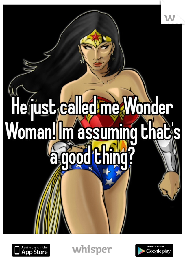 He just called me Wonder Woman! Im assuming that's a good thing?