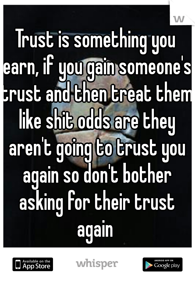Trust is something you earn, if you gain someone's trust and then treat them like shit odds are they aren't going to trust you again so don't bother asking for their trust again