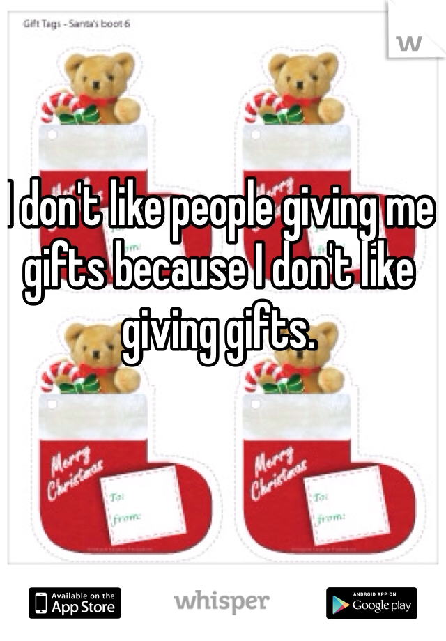 I don't like people giving me gifts because I don't like giving gifts.