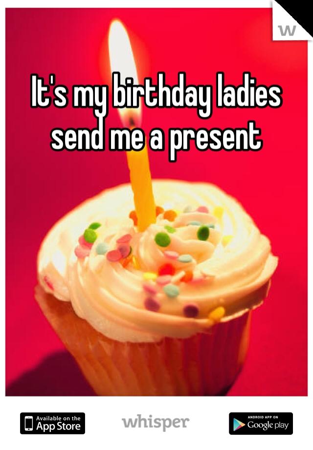 It's my birthday ladies send me a present