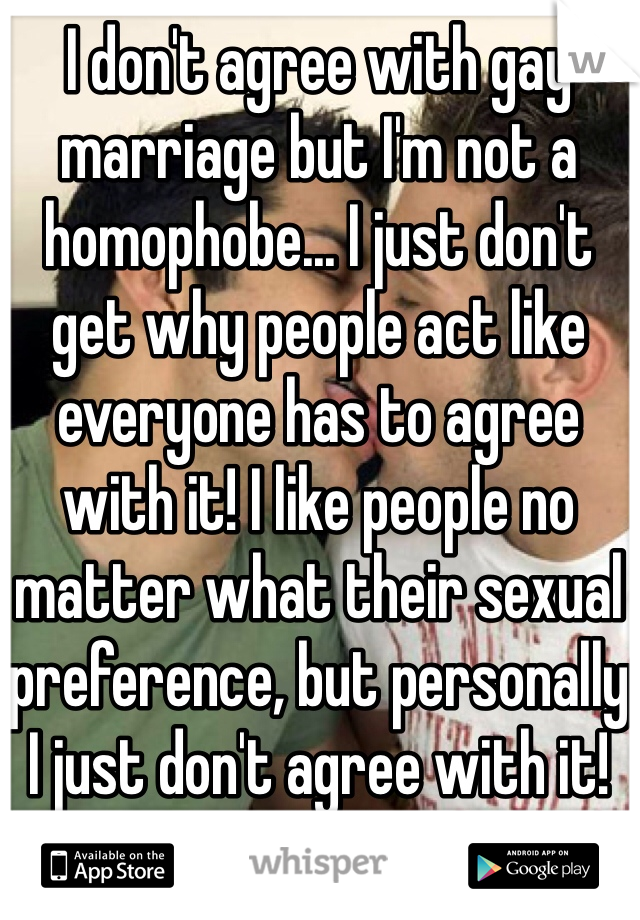 I don't agree with gay marriage but I'm not a homophobe... I just don't get why people act like everyone has to agree with it! I like people no matter what their sexual preference, but personally I just don't agree with it!
