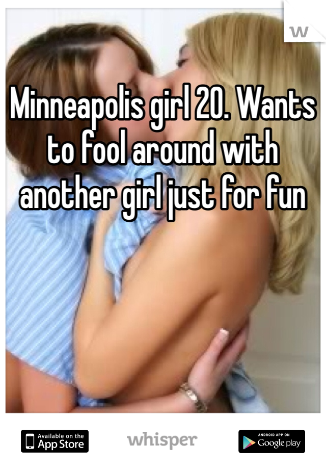 Minneapolis girl 20. Wants to fool around with another girl just for fun