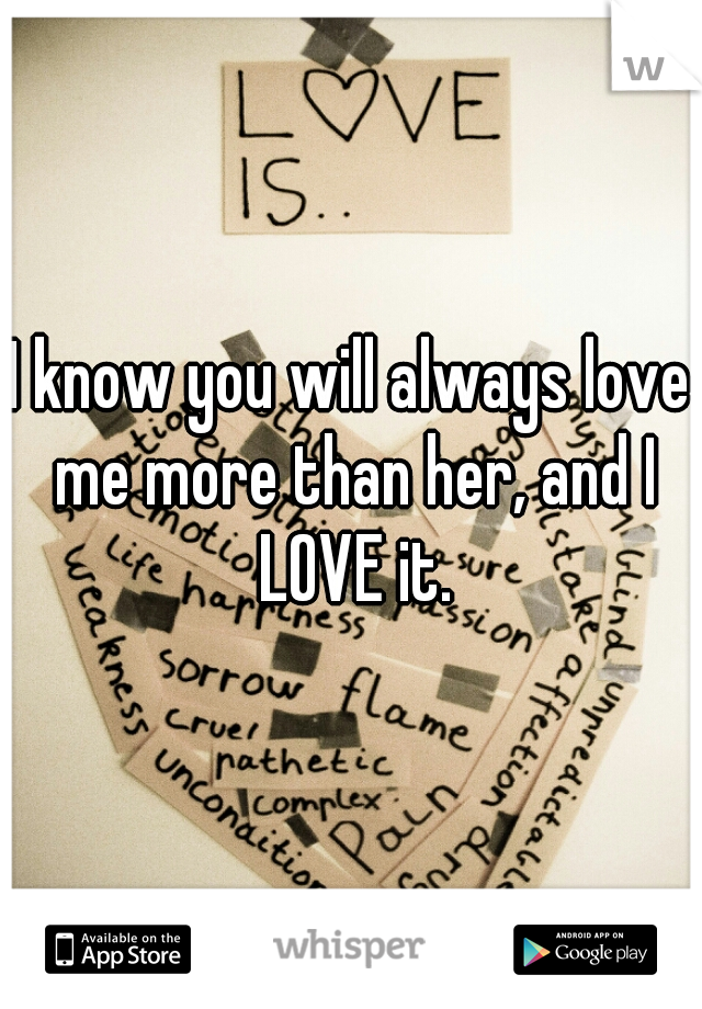 I know you will always love me more than her, and I LOVE it.