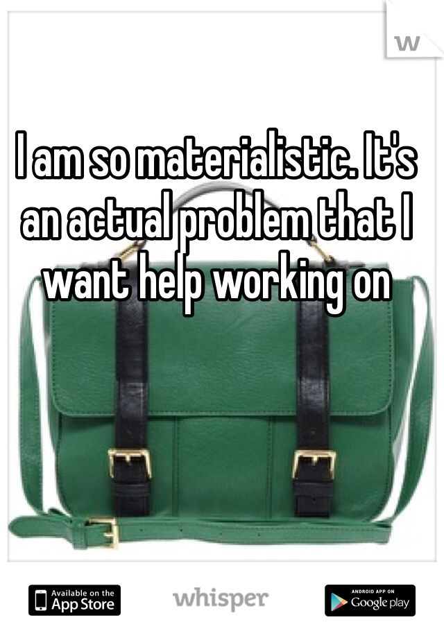 I am so materialistic. It's an actual problem that I want help working on