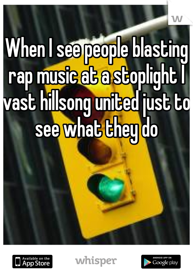 When I see people blasting rap music at a stoplight I vast hillsong united just to see what they do