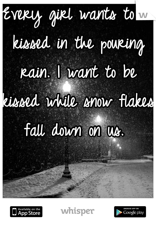 Every girl wants to be kissed in the pouring rain. I want to be kissed while snow flakes fall down on us.