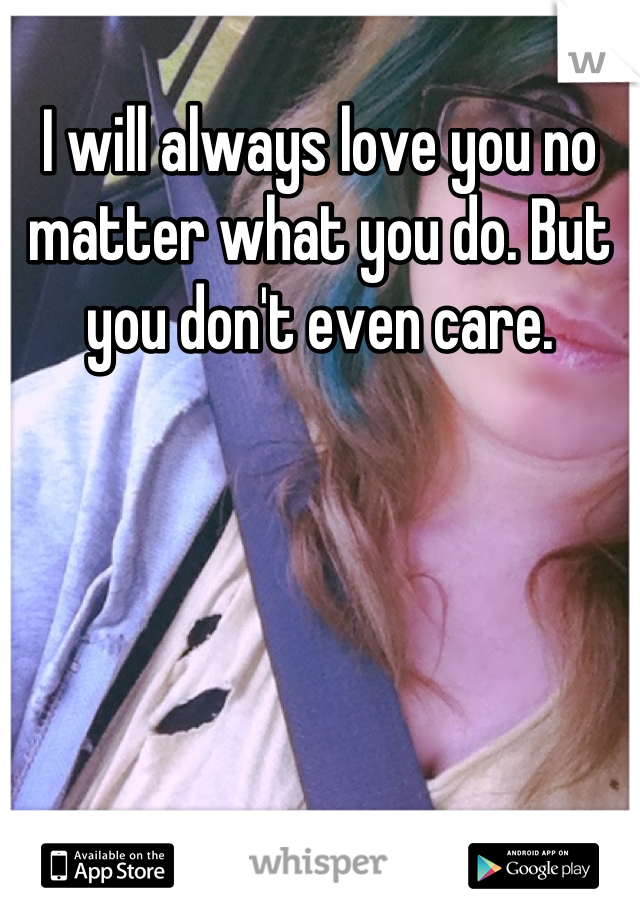 I will always love you no matter what you do. But you don't even care.