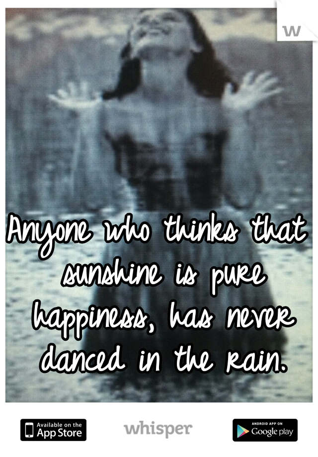 Anyone who thinks that sunshine is pure happiness, has never danced in the rain.