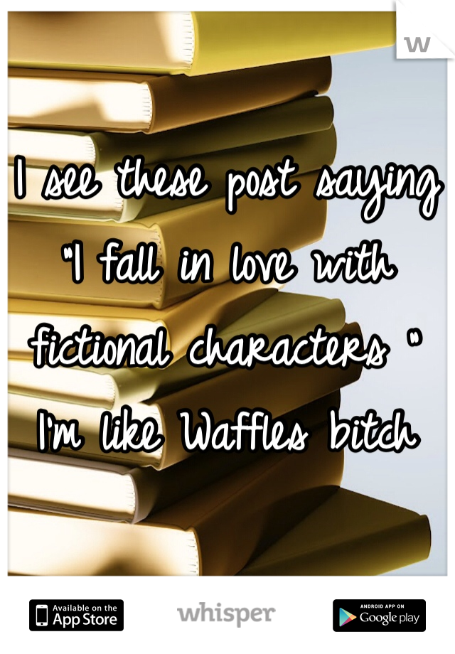 "I see these post saying ""I fall in love with fictional characters "" I'm like Waffles bitch"