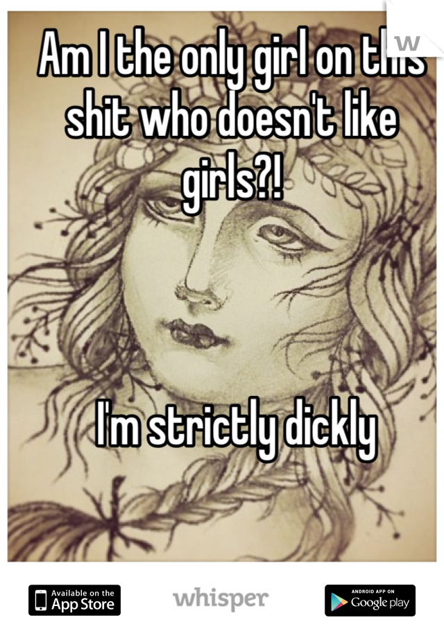 Am I the only girl on this shit who doesn't like girls?!      I'm strictly dickly