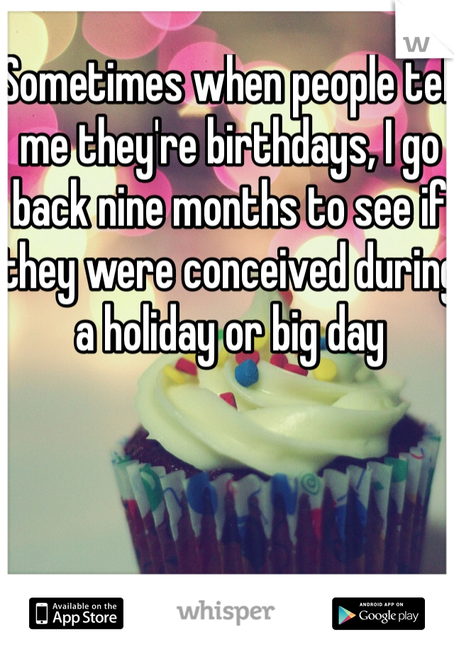 Sometimes when people tell me they're birthdays, I go back nine months to see if they were conceived during a holiday or big day